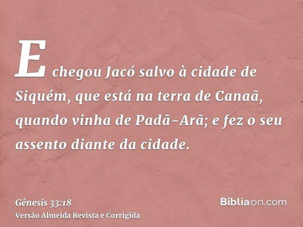 E chegou Jacó salvo à cidade de Siquém, que está na terra de Canaã, quando vinha de Padã-Arã; e fez o seu assento diante da cidade.