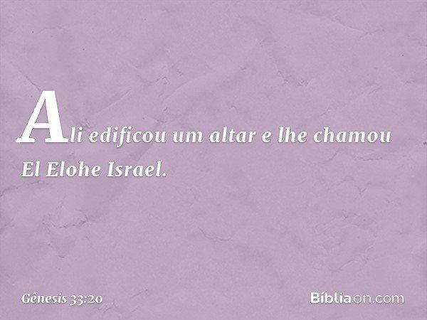 Ali edificou um altar e lhe chamou El Elohe Israel. -- Gênesis 33:20