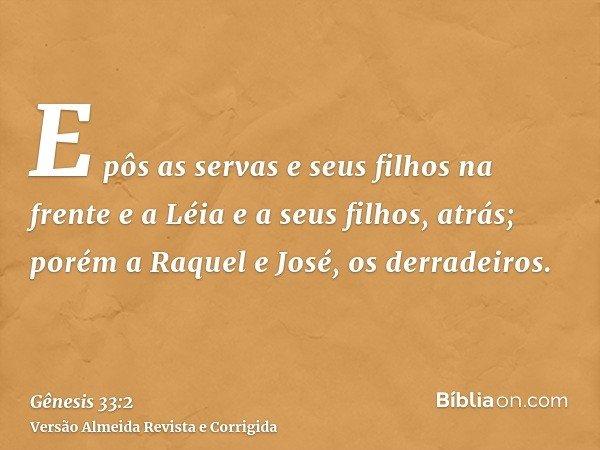 E pôs as servas e seus filhos na frente e a Léia e a seus filhos, atrás; porém a Raquel e José, os derradeiros.
