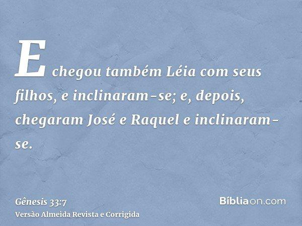 E chegou também Léia com seus filhos, e inclinaram-se; e, depois, chegaram José e Raquel e inclinaram-se.