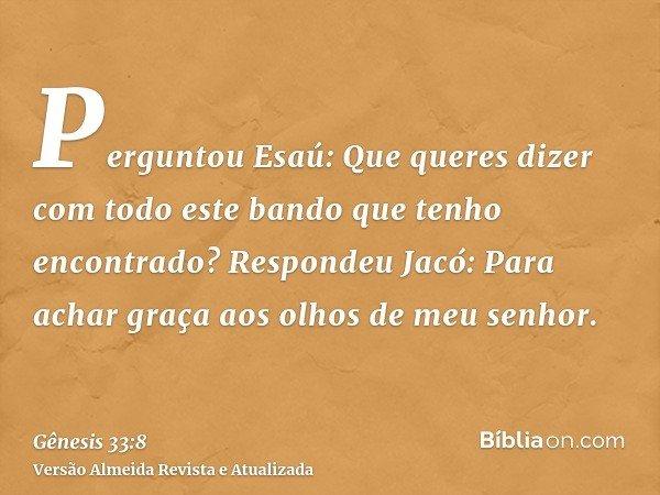 Perguntou Esaú: Que queres dizer com todo este bando que tenho encontrado? Respondeu Jacó: Para achar graça aos olhos de meu senhor.