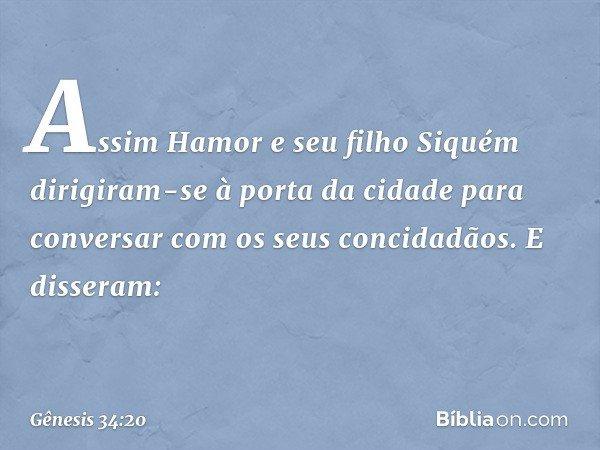 Assim Hamor e seu filho Siquém dirigiram-se à porta da cidade para conversar com os seus concidadãos. E disseram: -- Gênesis 34:20