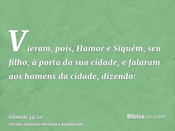 Vieram, pois, Hamor e Siquém, seu filho, à porta da sua cidade, e falaram aos homens da cidade, dizendo: