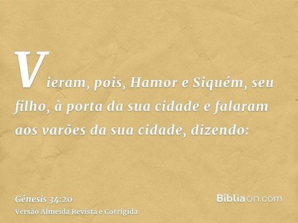 Vieram, pois, Hamor e Siquém, seu filho, à porta da sua cidade e falaram aos varões da sua cidade, dizendo: