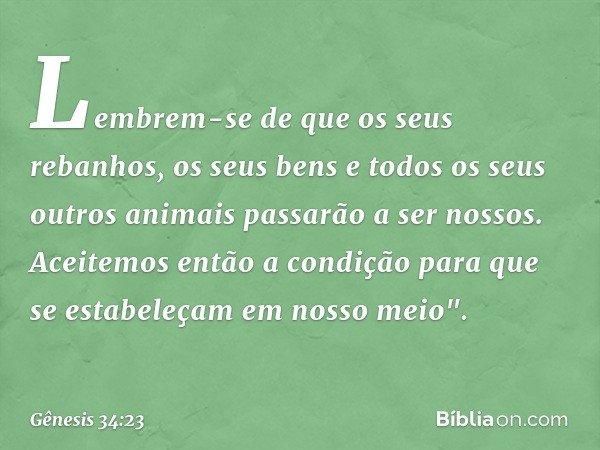 Lembrem-se de que os seus rebanhos, os seus bens e todos os seus outros animais passarão a ser nossos. Aceitemos então a condição para que se estabeleçam em nos