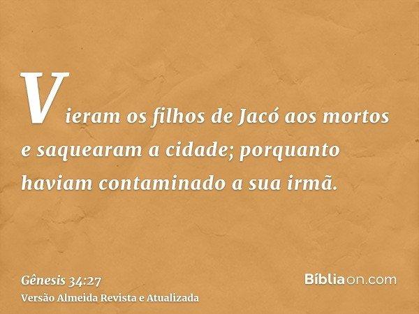 Vieram os filhos de Jacó aos mortos e saquearam a cidade; porquanto haviam contaminado a sua irmã.