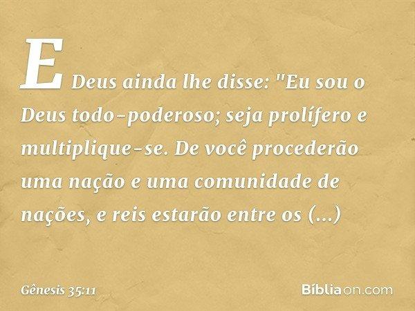 """E Deus ainda lhe disse: """"Eu sou o Deus todo-poderoso; seja prolífero e multiplique-se. De você procederão uma nação e uma comunidade de nações, e reis estarão"""