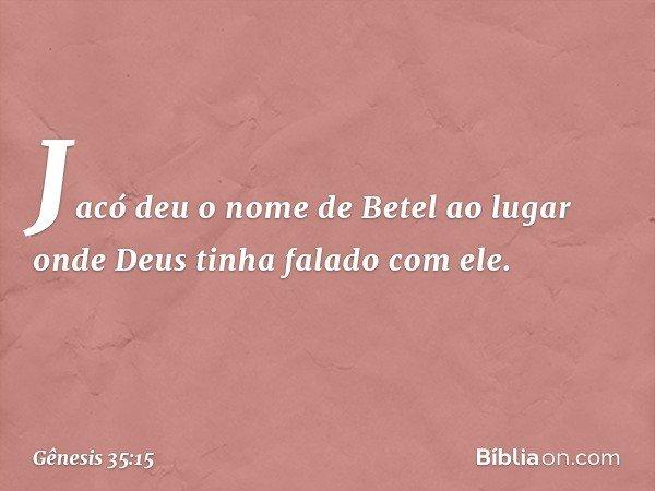Jacó deu o nome de Betel ao lugar onde Deus tinha falado com ele. -- Gênesis 35:15