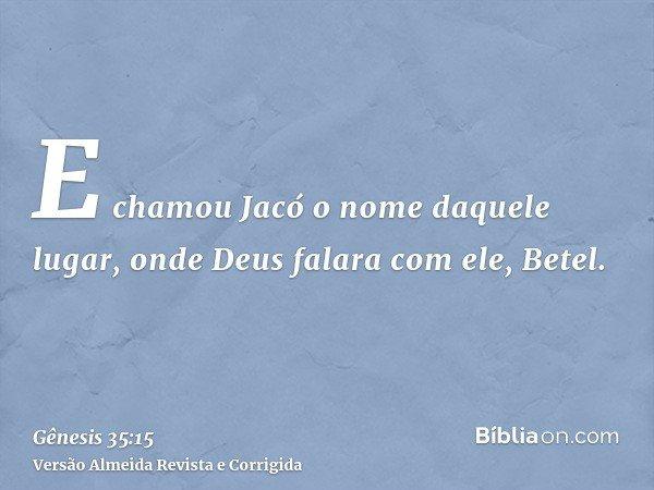 E chamou Jacó o nome daquele lugar, onde Deus falara com ele, Betel.