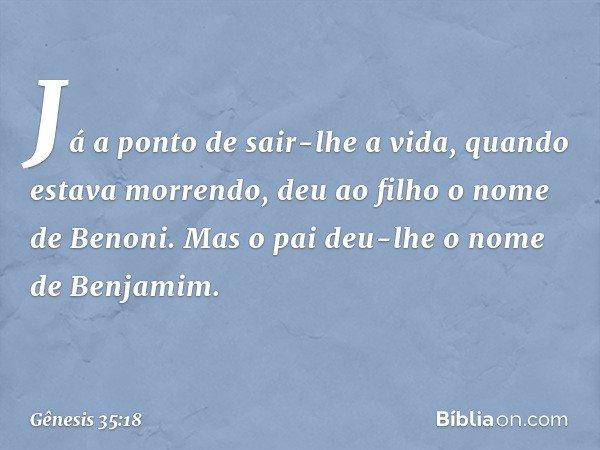 Já a ponto de sair-lhe a vida, quando estava morrendo, deu ao filho o nome de Benoni. Mas o pai deu-lhe o nome de Benjamim. -- Gênesis 35:18