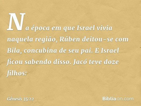 Na época em que Israel vivia naquela região, Rúben deitou-se com Bila, concubina de seu pai. E Israel ficou sabendo disso. Jacó teve doze filhos: -- Gênesis 35: