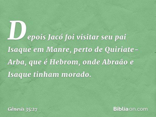 Depois Jacó foi visitar seu pai Isaque em Manre, perto de Quiriate-Arba, que é Hebrom, onde Abraão e Isaque tinham morado. -- Gênesis 35:27