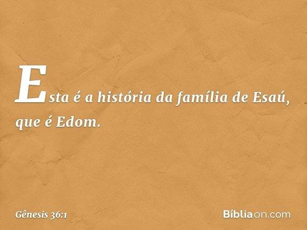 Esta é a história da família de Esaú, que é Edom. -- Gênesis 36:1