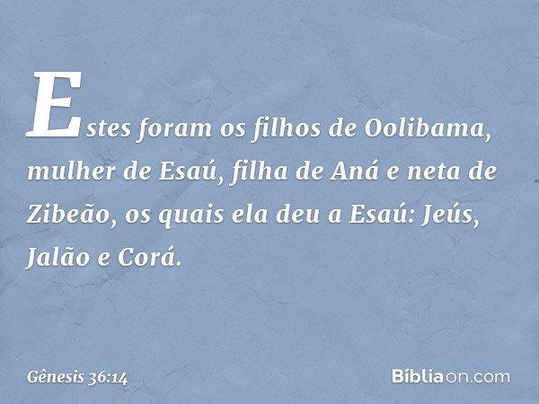 Estes foram os filhos de Oolibama, mulher de Esaú, filha de Aná e neta de Zibeão, os quais ela deu a Esaú: Jeús, Jalão e Corá. -- Gênesis 36:14