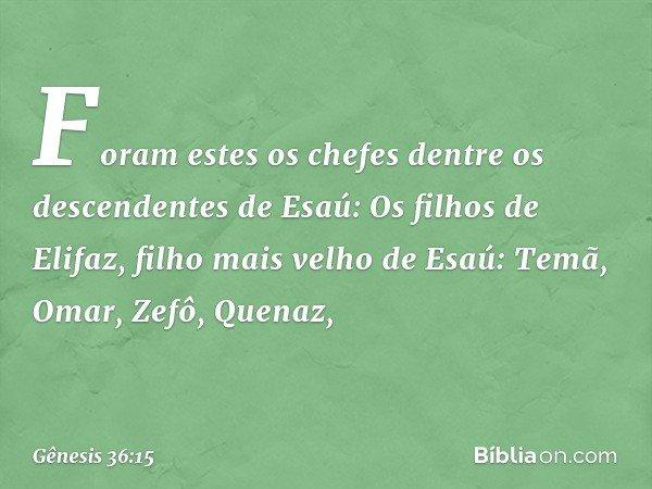 Foram estes os chefes dentre os descendentes de Esaú: Os filhos de Elifaz, filho mais velho de Esaú: Temã, Omar, Zefô, Quenaz, -- Gênesis 36:15
