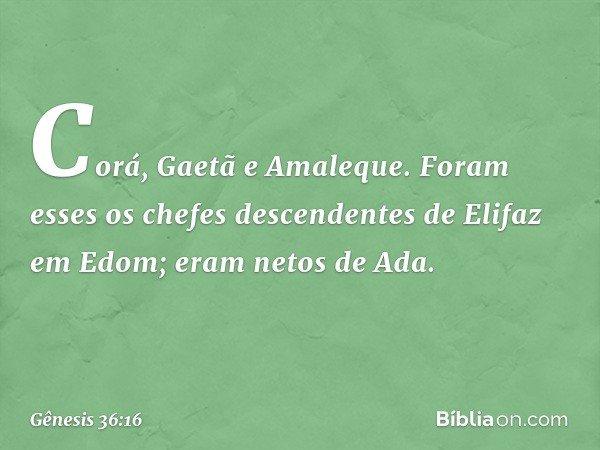 Corá, Gaetã e Amaleque. Foram esses os chefes descendentes de Elifaz em Edom; eram netos de Ada. -- Gênesis 36:16