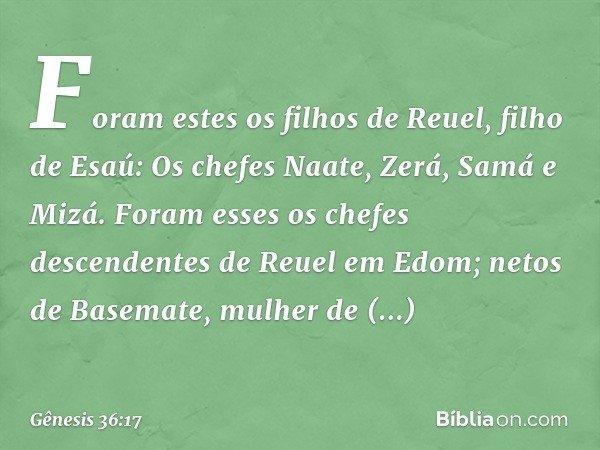 Foram estes os filhos de Reuel, filho de Esaú: Os chefes Naate, Zerá, Samá e Mizá. Foram esses os chefes descendentes de Reuel em Edom; netos de Basemate, mulh