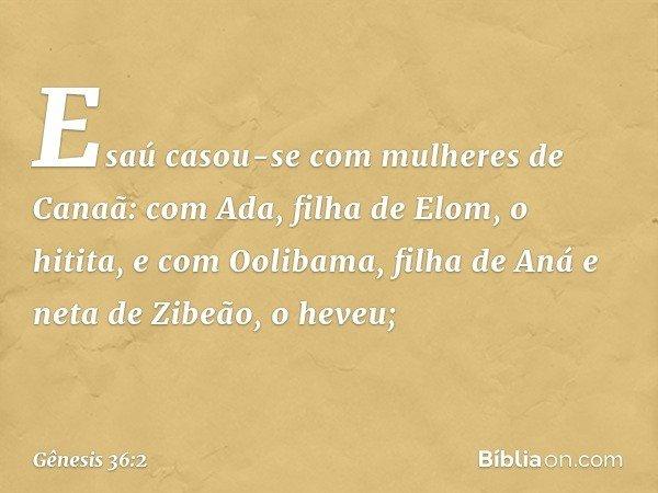 Esaú casou-se com mulheres de Canaã: com Ada, filha de Elom, o hitita, e com Oolibama, filha de Aná e neta de Zibeão, o heveu; -- Gênesis 36:2