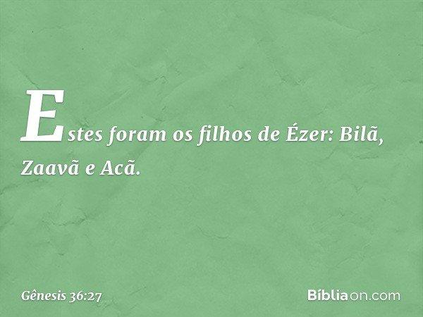 Estes foram os filhos de Ézer: Bilã, Zaavã e Acã. -- Gênesis 36:27