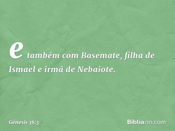 e também com Basemate, filha de Ismael e irmã de Nebaiote. -- Gênesis 36:3