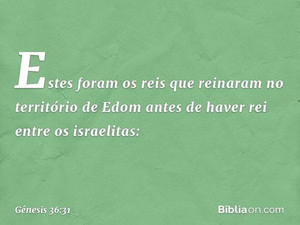 Estes foram os reis que reinaram no território de Edom antes de haver rei entre os israelitas: -- Gênesis 36:31