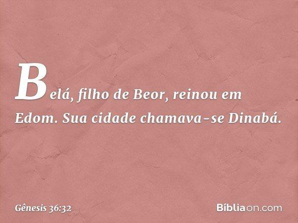 Belá, filho de Beor, reinou em Edom. Sua cidade chamava-se Dinabá. -- Gênesis 36:32