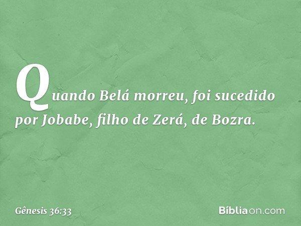 Quando Belá morreu, foi sucedido por Jobabe, filho de Zerá, de Bozra. -- Gênesis 36:33