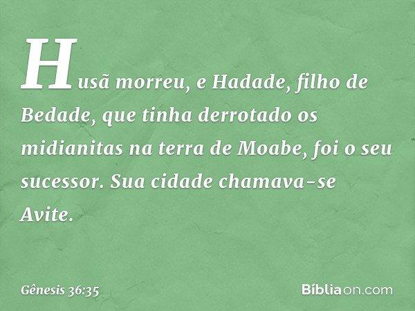 Husã morreu, e Hadade, filho de Bedade, que tinha derrotado os midianitas na terra de Moabe, foi o seu sucessor. Sua cidade chamava-se Avite. -- Gênesis 36:35