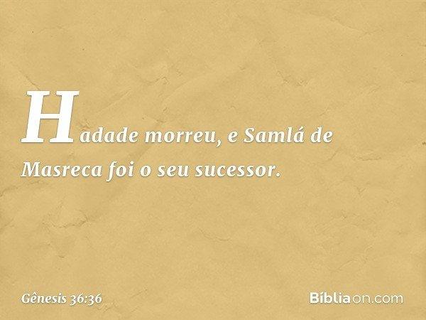 Hadade morreu, e Samlá de Masreca foi o seu sucessor. -- Gênesis 36:36