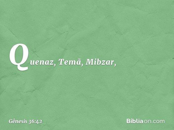 Quenaz, Temã, Mibzar, -- Gênesis 36:42