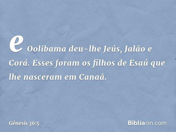 e Oolibama deu-lhe Jeús, Jalão e Corá. Esses foram os filhos de Esaú que lhe nasceram em Canaã. -- Gênesis 36:5
