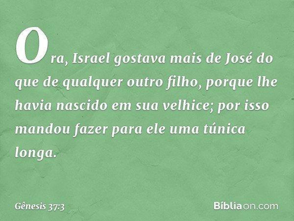 Ora, Israel gostava mais de José do que de qualquer outro filho, porque lhe havia nascido em sua velhice; por isso mandou fazer para ele uma túnica longa. --