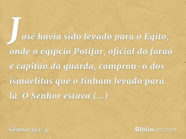José havia sido levado para o Egito, onde o egípcio Potifar, oficial do faraó e capitão da guarda, comprou-o dos ismaelitas que o tinham levado para lá. O Sen