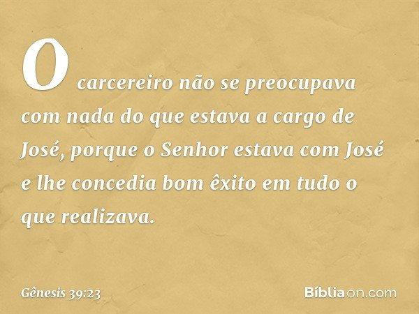O carcereiro não se preocupava com nada do que estava a cargo de José, porque o Senhor estava com José e lhe concedia bom êxito em tudo o que realizava. -- Gê
