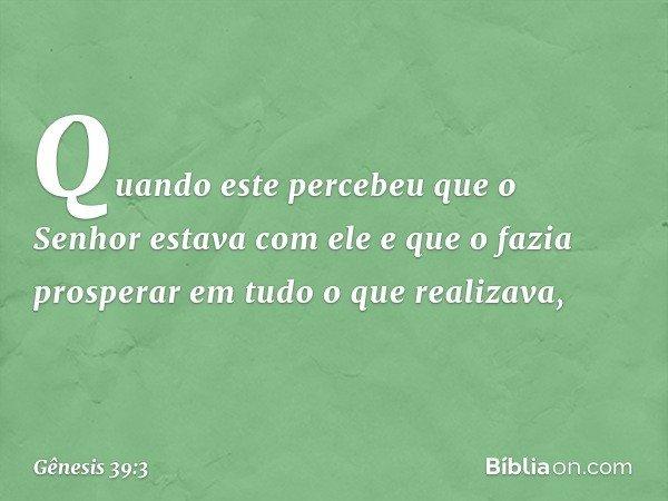 Quando este percebeu que o Senhor estava com ele e que o fazia prosperar em tudo o que realizava, -- Gênesis 39:3