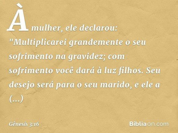 """À mulher, ele declarou: """"Multiplicarei grandemente o seu sofrimento na gravidez; com sofrimento você dará à luz filhos. Seu desejo será para o seu marido, e ele"""