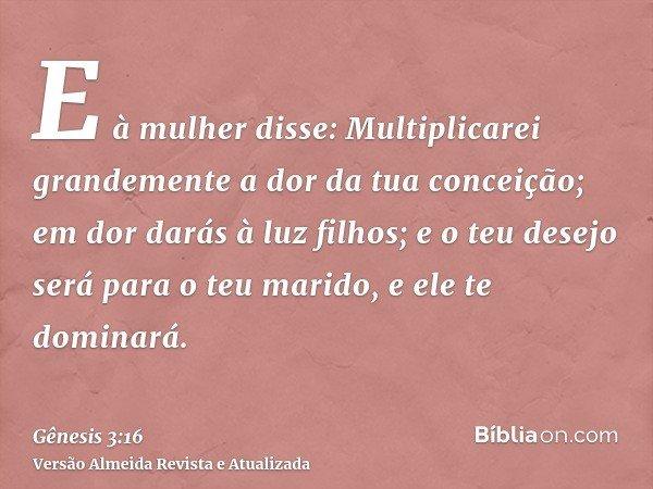 E à mulher disse: Multiplicarei grandemente a dor da tua conceição; em dor darás à luz filhos; e o teu desejo será para o teu marido, e ele te dominará.