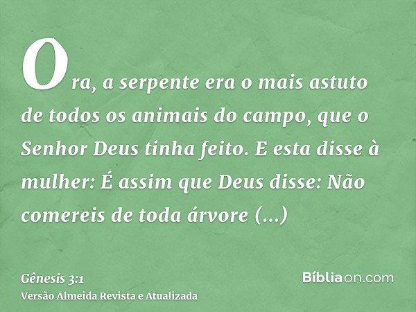 Ora, a serpente era o mais astuto de todos os animais do campo, que o Senhor Deus tinha feito. E esta disse à mulher: É assim que Deus disse: Não comereis de to
