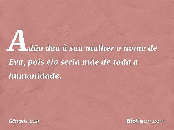 Adão deu à sua mulher o nome de Eva, pois ela seria mãe de toda a humanidade. -- Gênesis 3:20