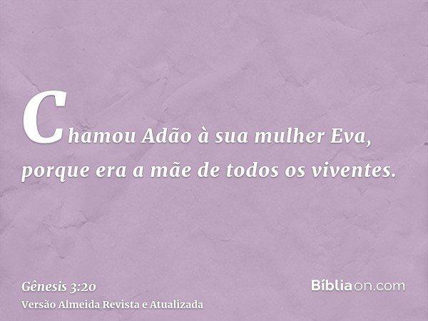 Chamou Adão à sua mulher Eva, porque era a mãe de todos os viventes.