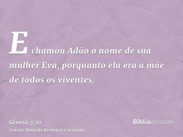 E chamou Adão o nome de sua mulher Eva, porquanto ela era a mãe de todos os viventes.