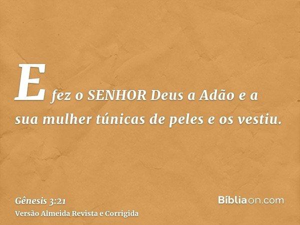 E fez o SENHOR Deus a Adão e a sua mulher túnicas de peles e os vestiu.