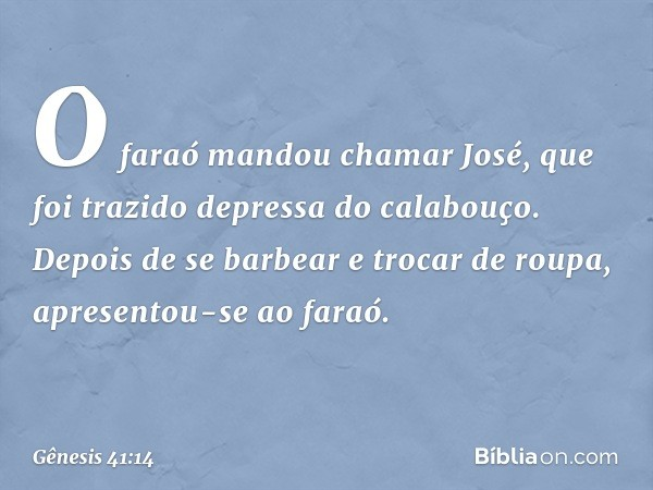 O faraó mandou chamar José, que foi trazido depressa do calabouço. Depois de se barbear e trocar de roupa, apresentou-se ao faraó. -- Gênesis 41:14