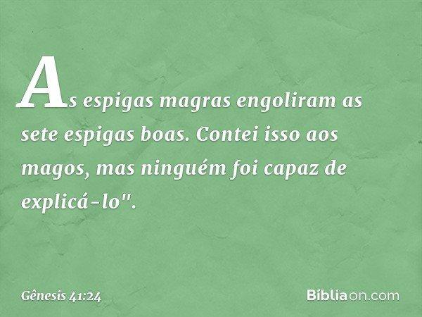 """As espigas magras engoliram as sete espigas boas. Contei isso aos magos, mas ninguém foi capaz de explicá-lo"""". -- Gênesis 41:24"""