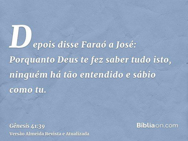 Depois disse Faraó a José: Porquanto Deus te fez saber tudo isto, ninguém há tão entendido e sábio como tu.