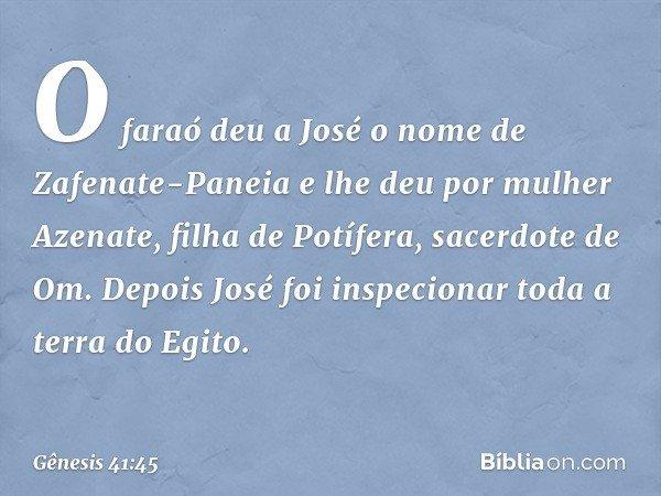 O faraó deu a José o nome de Zafenate-Paneia e lhe deu por mulher Azenate, filha de Potífera, sacerdote de Om. Depois José foi inspecionar toda a terra do Egit