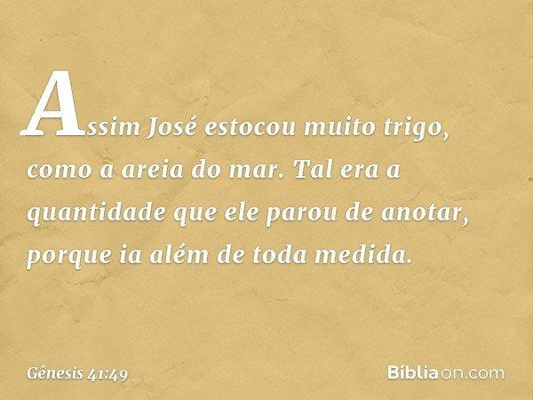 Assim José estocou muito trigo, como a areia do mar. Tal era a quantidade que ele parou de anotar, porque ia além de toda medida. -- Gênesis 41:49