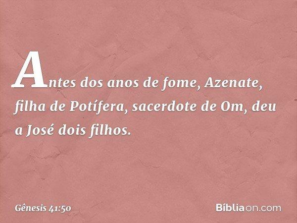 Antes dos anos de fome, Azenate, filha de Potífera, sacerdote de Om, deu a José dois filhos. -- Gênesis 41:50