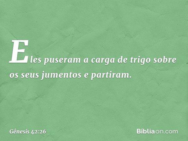 Eles puseram a carga de trigo sobre os seus jumentos e partiram. -- Gênesis 42:26