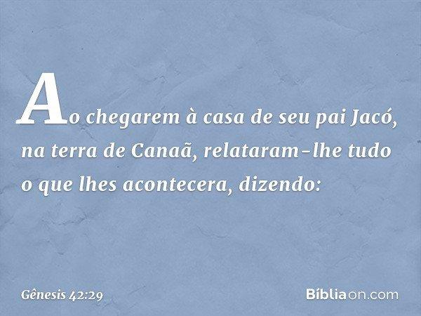 Ao chegarem à casa de seu pai Jacó, na terra de Canaã, relataram-lhe tudo o que lhes acontecera, dizendo: -- Gênesis 42:29
